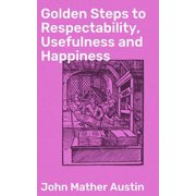 Golden Steps to Respectability, Usefulness and Happiness - eBook