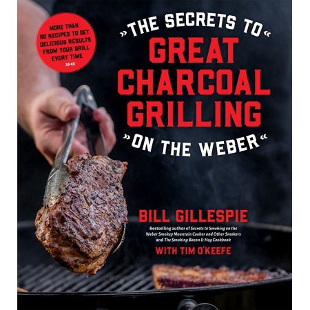 The Secrets to Great Charcoal Grilling on the Weber : More Than 60 Recipes to Get Delicious Results From Your Grill Every