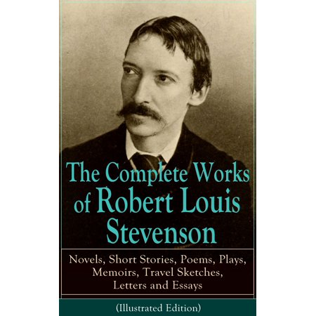 The Complete Works of Robert Louis Stevenson: Novels, Short Stories, Poems, Plays, Memoirs, Travel Sketches, Letters and Essays (Illustrated Edition) -