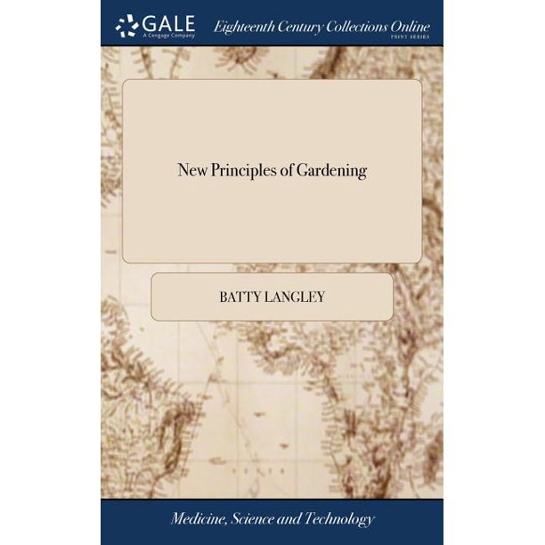 New Principles of Gardening: Or, the Laying out and Planting Parterres, Groves, Wildernesses, Labyrinths, Avenues, Parks, &c. After a More Grand and Rural Manner, Than has Been Done Before; ... By Bat