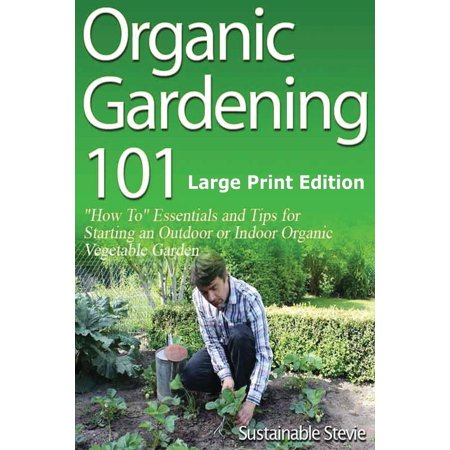 Organic Gardening 101: ?how To? Essentials and Tips for Starting an Outdoor or Indoor Organic Vegetable Garden (Paperback)(Large Print)