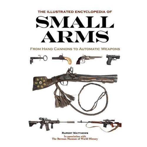 The Illustrated Encyclopedia of Small Arms: From Hand Cannons to Automatic Weapons
