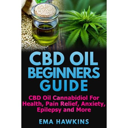 CBD Oil Beginners Guide: CBD Oil Cannabidiol for Health, Pain Relief, Anxiety, Epilepsy and More -