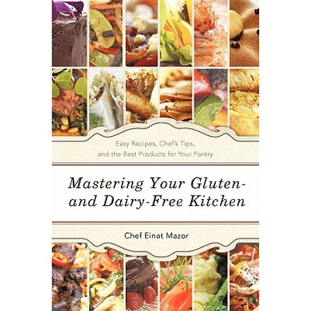 Mastering Your Gluten- And Dairy-Free Kitchen : Easy Recipes, Chef's Tips, and the Best Products for Your