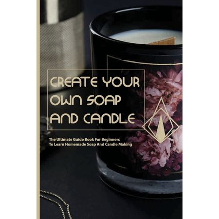 Create Your Own Soap And Candle- The Ultimate Guide Book For Beginners To Learn Homemade Soap And Candle Making: Soap Making And Candle Making Book (Paperback)