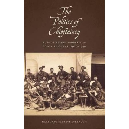 The Politics of Chieftaincy: Authority and Property in Colonial Ghana, 1920-1950