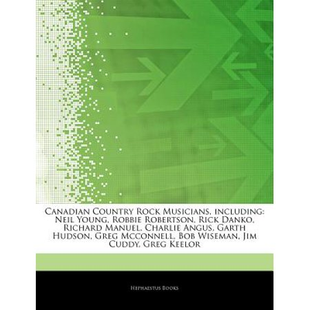 Articles on Canadian Country Rock Musicians, Including: Neil Young, Robbie Robertson, Rick Danko, Richard... by