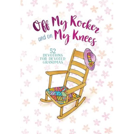 Off My Rocker and on My Knees : 52 Devotions for Devoted