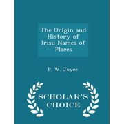 The Origin and History of Irisu Names of Places - Scholar's Choice Edition