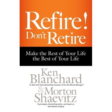 Refire! Don't Retire : Make the Rest of Your Life the Best of Your