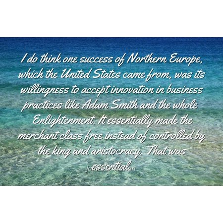 James D. Watson - Famous Quotes Laminated POSTER PRINT 24x20 - I do think one success of Northern Europe, which the United States came from, was its willingness to accept innovation in business