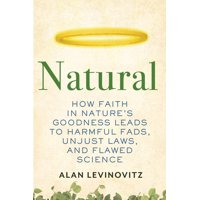 Natural : How Faith in Nature's Goodness Leads to Harmful Fads, Unjust Laws, and Flawed Science (Hardcover)