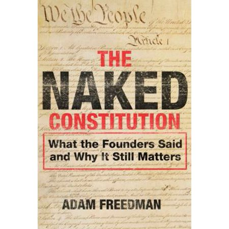 The Naked Constitution  What The Founders Said And Why It Still Matters