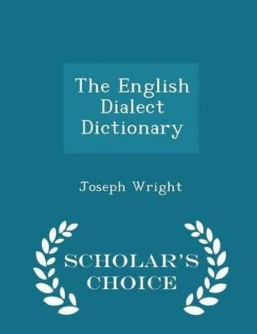 The English Dialect Dictionary Scholar's Choice Edition by