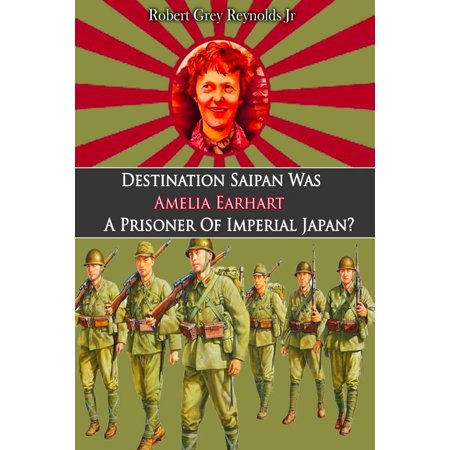Destination Saipan Was Amelia Earhart A Prisoner Of Imperial Japan? - eBook ()