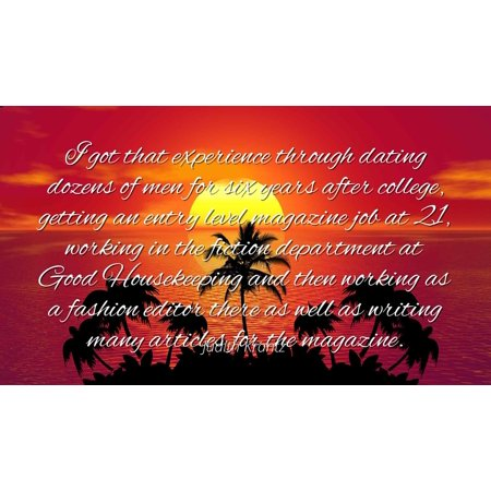 Judith Krantz - Famous Quotes Laminated POSTER PRINT 24x20 - I got that experience through dating dozens of men for six years after college, getting an entry level magazine job at 21, working in (Best Entry Level Jobs For College Grads)