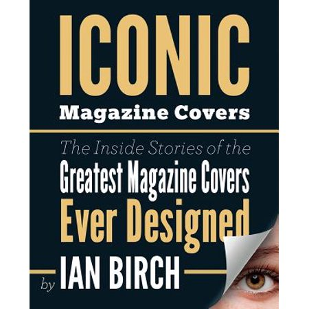 Iconic Magazine Covers : The Inside Stories Told by the People Who Made Them
