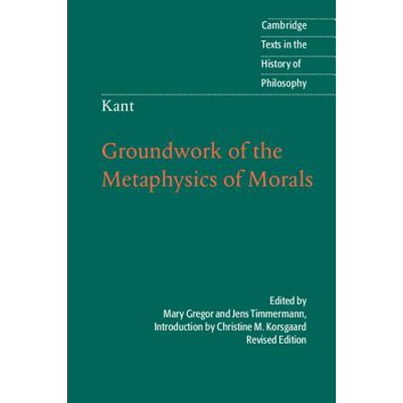 Kant : Groundwork of the Metaphysics of Morals (Kant Groundwork Of The Metaphysics Of Morals Text)