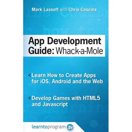 App Development Guide : Wack-A Mole: Learn App Develop by Creating Apps for IOS, Android and the (Create A Android App In Android Studio)
