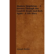 Modern Skepticism - A Journey Through the Land of Doubt and Back Again - A Life Story