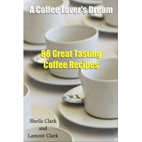 A Coffee Lover's Dream! 88 Great Tasting Coffee Recipes - eBook