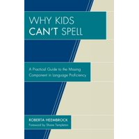 Why Kids Can't Spell : A Practical Guide to the Missing Component in Language Proficiency