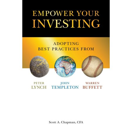 Empower Your Investing : Adopting Best Practices From John Templeton, Peter Lynch, and Warren