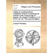 Letters to a Philosophical Unbeliever. Part III. Containing an Answer to Mr. Paine's Age of Reason. by Joseph Priestley, L.L.D. F.R.S. &C. &C. the Second Edition.