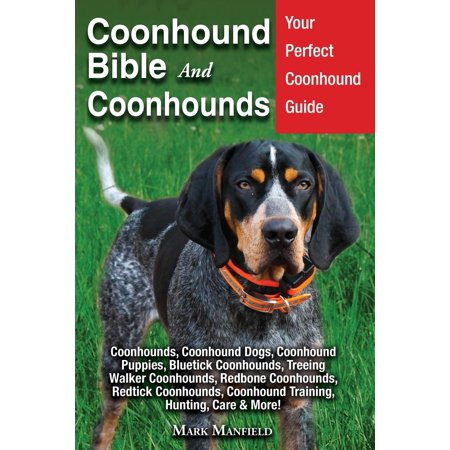 Coonhound Bible And Coonhounds: Your Perfect Coonhound Guide Coonhounds, Coonhound Dogs, Coonhound Puppies, Bluetick Coonhounds, Treeing Walker Coonhounds, Redbone Coonhounds, Redtick Coonhounds, Coon