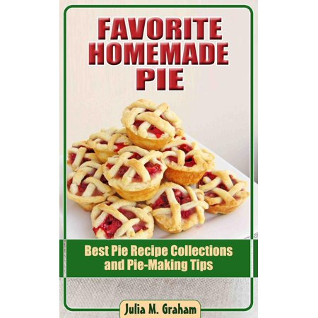 Favorite Homemade Pie - Best Pie Recipe Collections and Pie-Making Tips -