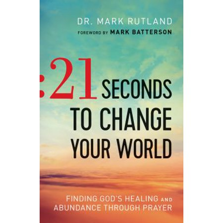 21 Seconds To Change Your World  Finding Gods Healing And Abundance Through Prayer
