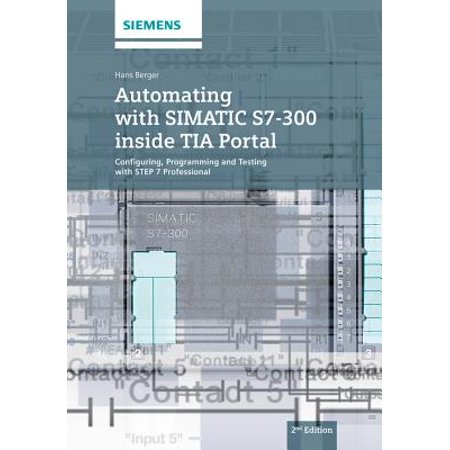 Automating with Simatic S7-300 Inside Tia Portal : Configuring, Programming  and Testing with Step 7 Professional