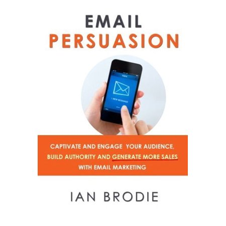 Email Persuasion  Captivate And Engage Your Audience  Build Authority And Generate More Sales With Email Marketing