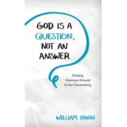 God Is a Question, Not an Answer: Finding Common Ground in Our Uncertainty (Hardcover)