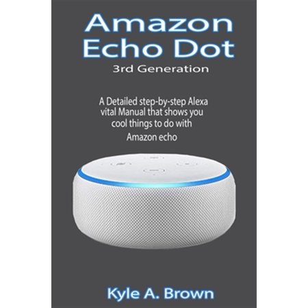 Guide: Amazon Echo Dot 3rd Generation - A Detailed step-by-step Alexa vital Manual that shows you cool things to do with Amazon echo