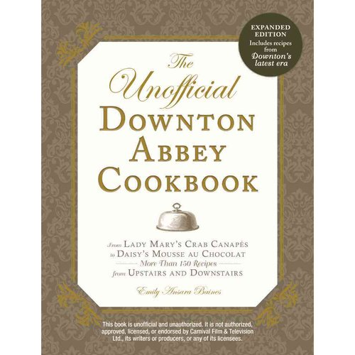 The Unofficial Downton Abbey Cookbook: From Lady Mary's Crab Canapes to Daisy's Mousse au Chocolat--More Than 150 Recipes from Upstairs and Downstairs