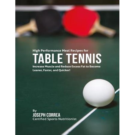 High Performance Fat - High Performance Meal Recipes for Table Tennis: Increase Muscle and Reduce Excess Fat to Become Leaner, Faster, and Quicker! - eBook