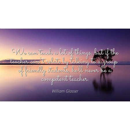 William Glasser - We can teach a lot of things, but if the teacher can't relate by talking to a group of friendly students, he'll never be a competent tea - Famous Quotes Laminated POSTER PRINT 24X20. - Famous Group Of 4