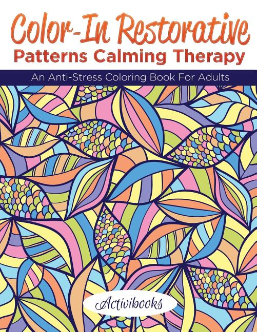 Color-In Restorative Patterns Calming Therapy : An Anti-Stress Coloring Book  For Adults (Paperback) - Walmart.com - Walmart.com
