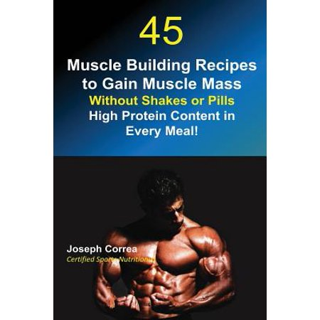 High Grain (45 Muscle Building Recipes to Gain Muscle Mass Without Shakes or Pills : High Protein Content in Every)