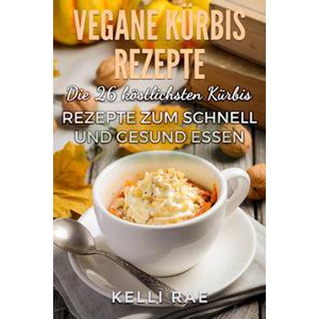 Vegane Kürbis Rezepte: Die 26 köstlichsten Kürbis Rezepte zum schnell und gesund Essen - eBook - Halloween Essen Schnell