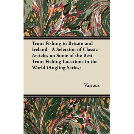 Trout Fishing in Britain and Ireland - A Selection of Classic Articles on Some of the Best Trout Fishing Locations in the World (Angling (Best Trout Fishing In Nevada)