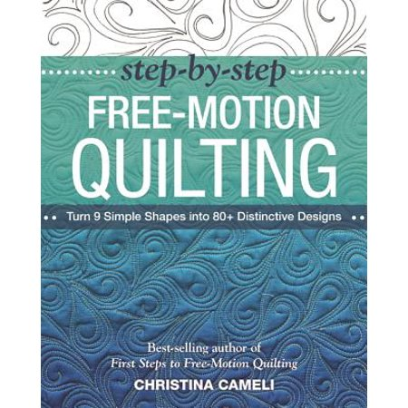 Step-By-Step Free-Motion Quilting : Turn 9 Simple Shapes Into 80+ Distinctive Designs - Best-Selling Author of First Steps to Free-Motion Quilting