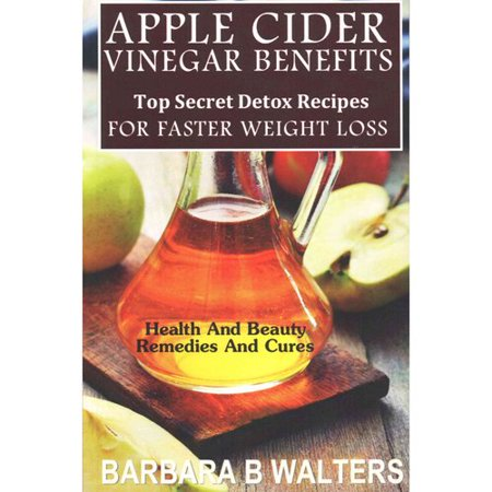 Apple Cider Vinegar Benefits  Top Secret Detox Recipes  Health And Beaut Remedies And Cures To Cleanse And Detox For Faster Weight Loss