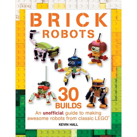 - Brick Robots : 30 Builds: An Unofficial Guide to Making Awesome Robots from Classic Lego