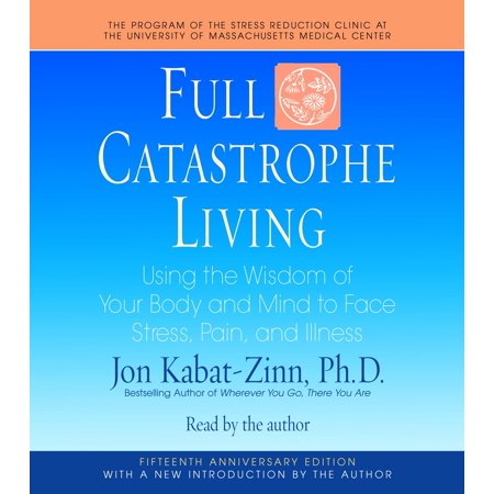 Full Catastrophe Living : Using the Wisdom of Your Body and Mind to Face Stress, Pain, and