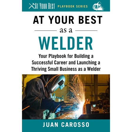 At Your Best as a Welder : Your Playbook for Building a Great Career and Launching a Thriving Small Business as a