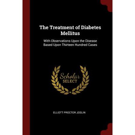 The Treatment of Diabetes Mellitus : With Observations Upon the Disease Based Upon Thirteen Hundred