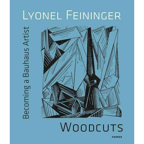 Lyonel Feininger: Woodcuts: Becoming a Bauhaus Artist