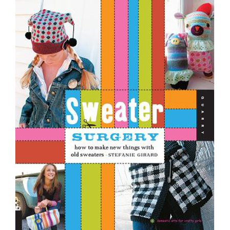 Sweater Surgery : How to Make New Things with Old (Things To Say To Make A Girl Wet)